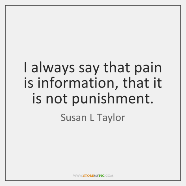 I always say that pain is information, that it is not punishment.