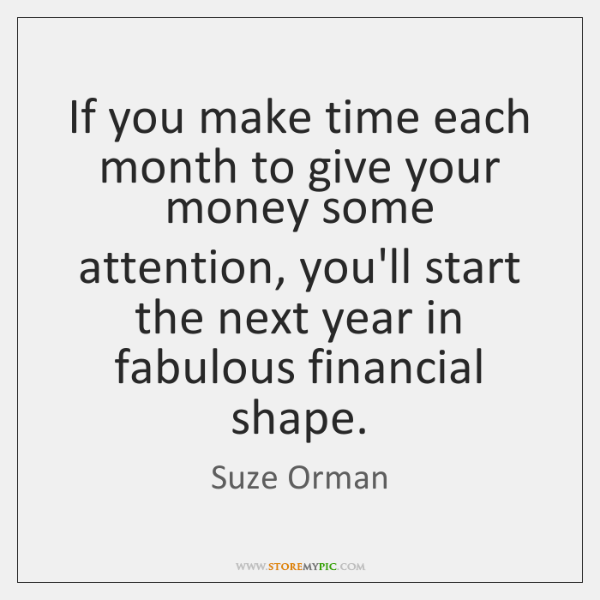 If you make time each month to give your money some attention ...