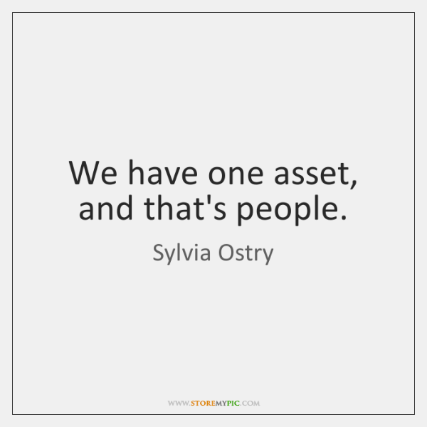We have one asset, and that's people.