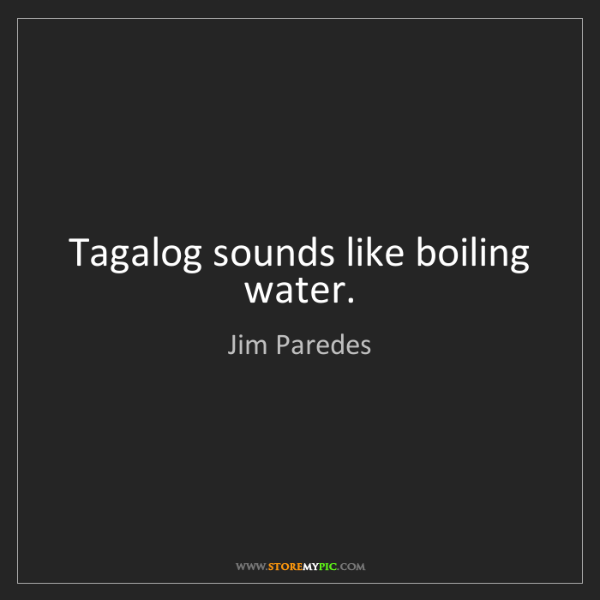 Jim Paredes: Tagalog sounds like boiling water.