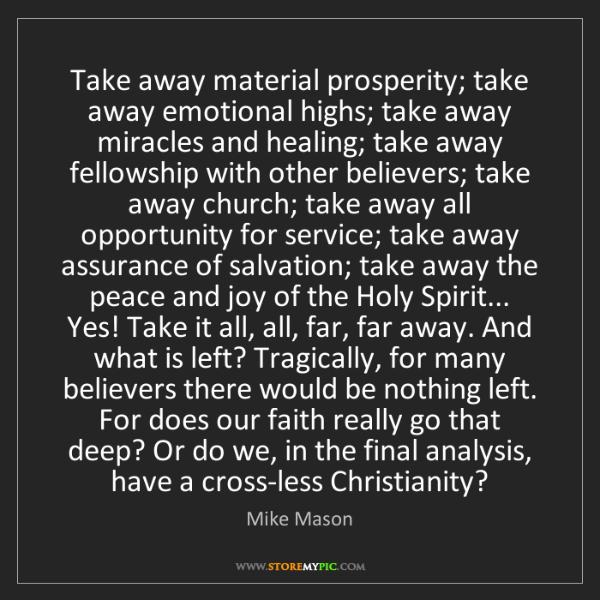 Mike Mason: Take away material prosperity; take away emotional highs;...