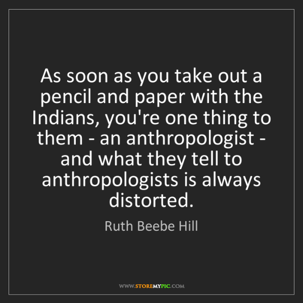 Ruth Beebe Hill: As soon as you take out a pencil and paper with the Indians,...
