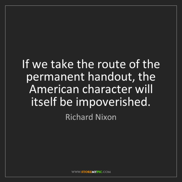 Richard Nixon: If we take the route of the permanent handout, the American...