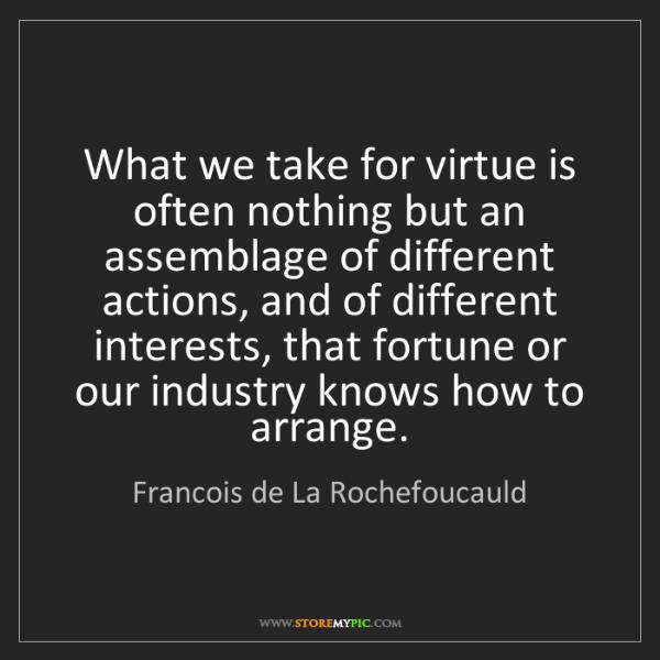 Francois de La Rochefoucauld: What we take for virtue is often nothing but an assemblage...