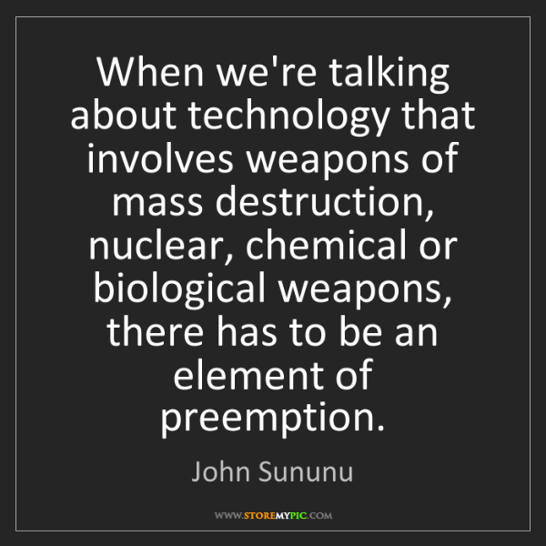 John Sununu: When we're talking about technology that involves weapons...