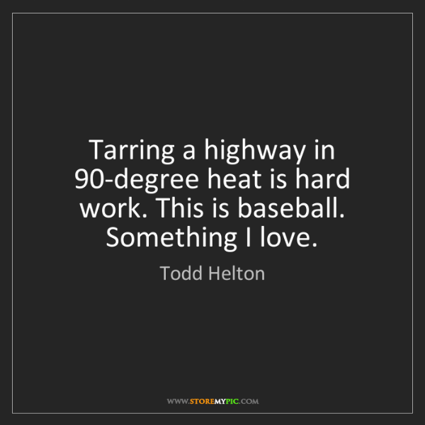 Todd Helton: Tarring a highway in 90-degree heat is hard work. This...