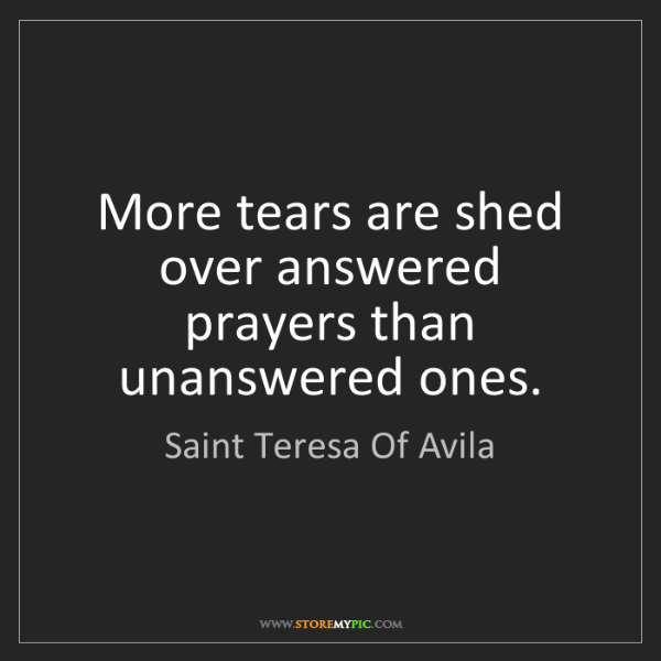 Saint Teresa Of Avila: More tears are shed over answered prayers than unanswered...