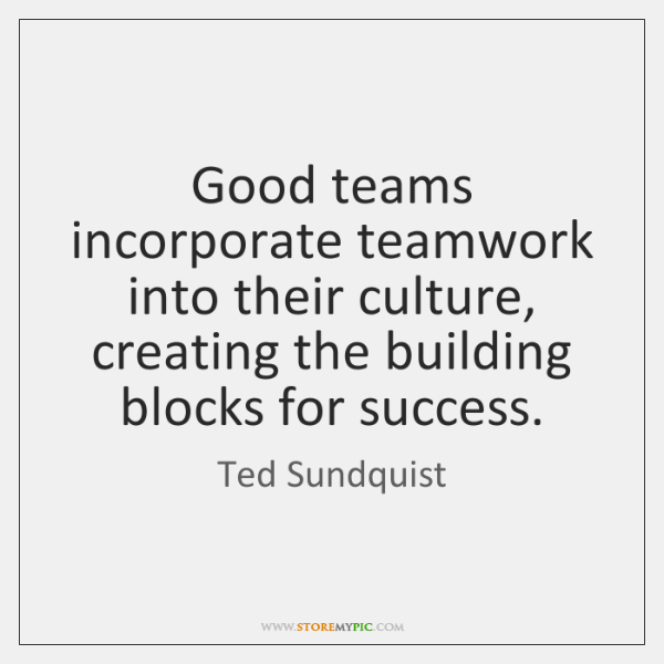 Good teams incorporate teamwork into their culture, creating the building blocks for ...