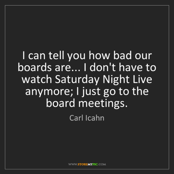 Carl Icahn: I can tell you how bad our boards are... I don't have...