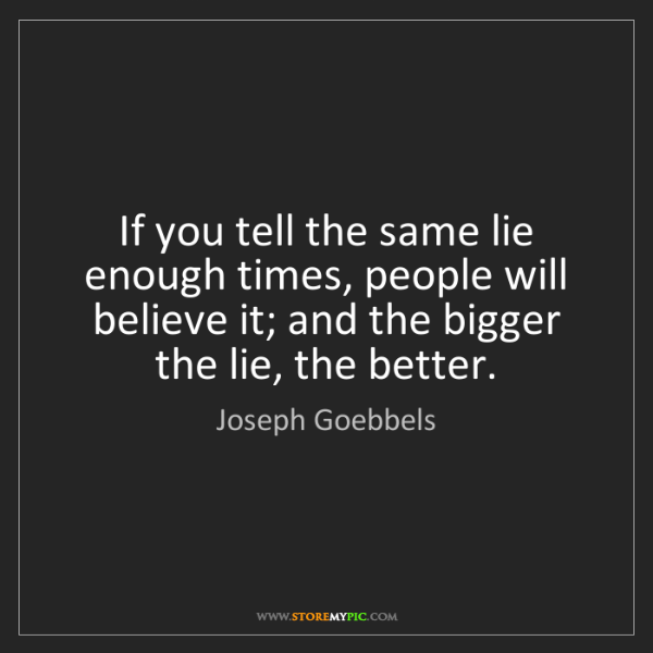 Joseph Goebbels: If you tell the same lie enough times, people will believe...