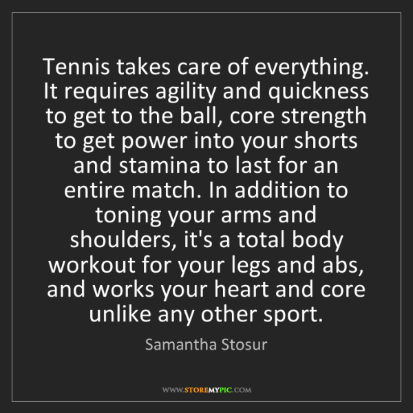 Samantha Stosur: Tennis takes care of everything. It requires agility...