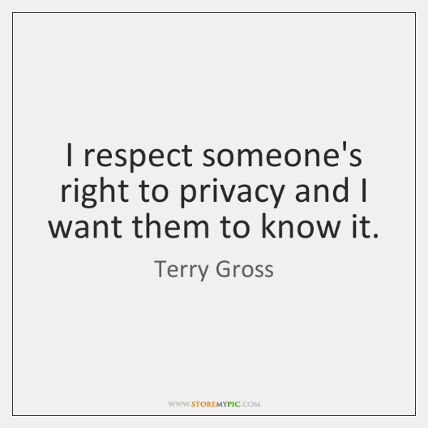 I Respect Someones Right To Privacy And I Want Them To Know