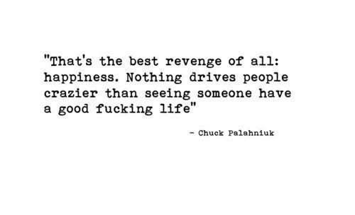 Thats the best revenge of all happiness nothing drives people crazier than seeing someone have a goo