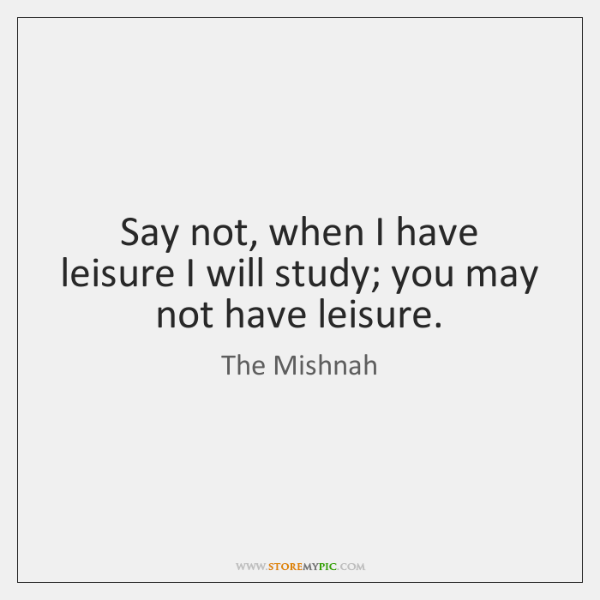 Say not, when I have leisure I will study; you may not ...