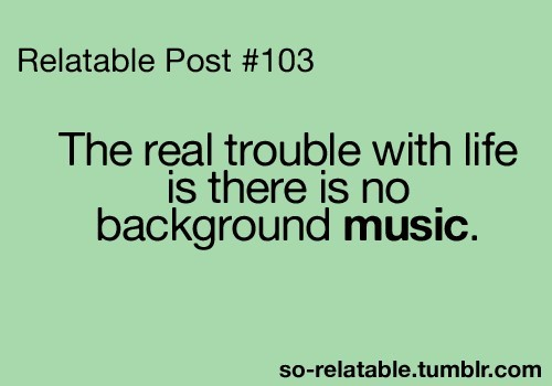 The real trouble with life is there is no background music