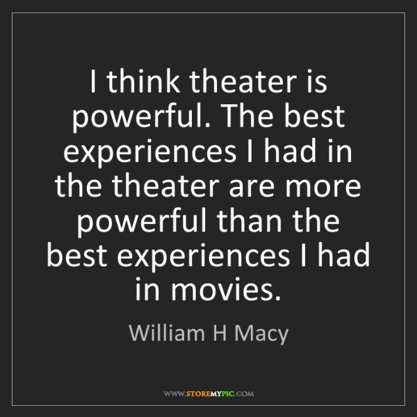 William H Macy: I think theater is powerful. The best experiences I had...