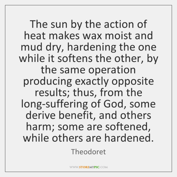 The sun by the action of heat makes wax moist and mud ...
