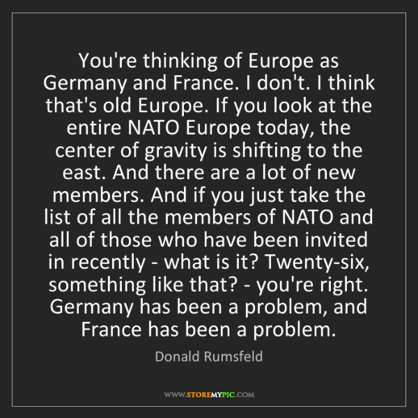 Donald Rumsfeld: You're thinking of Europe as Germany and France. I don't....