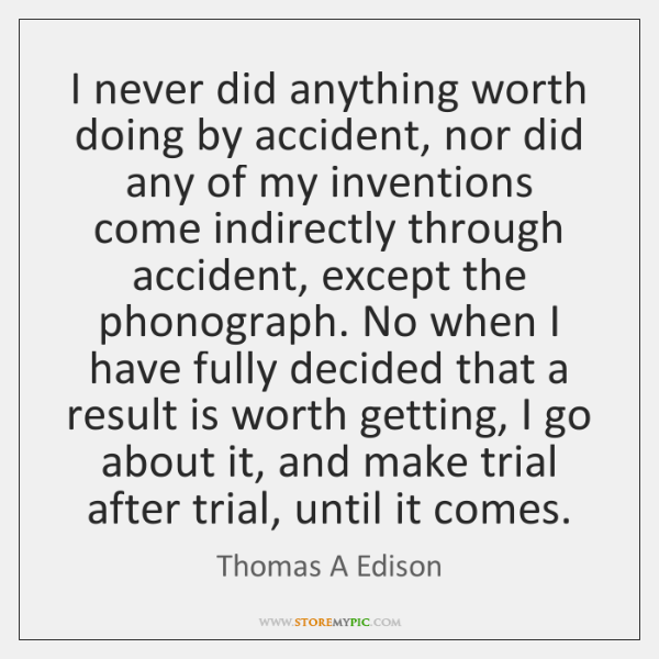 I never did anything worth doing by accident, nor did any of ...