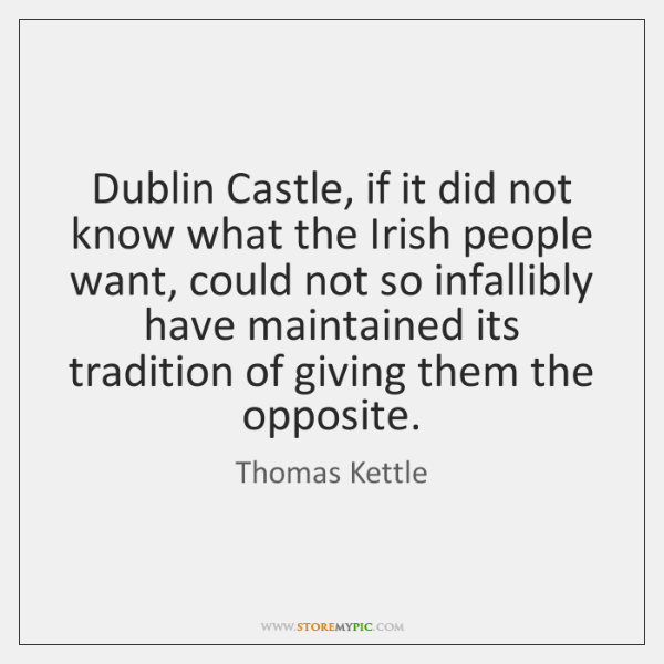 Dublin Castle, if it did not know what the Irish people want, ...