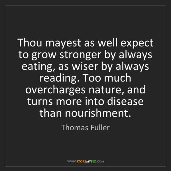 Thomas Fuller: Thou mayest as well expect to grow stronger by always...