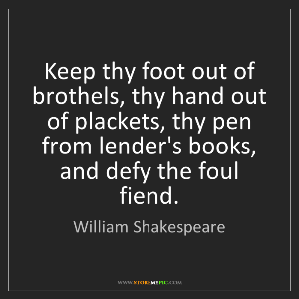 William Shakespeare: Keep thy foot out of brothels, thy hand out of plackets,...