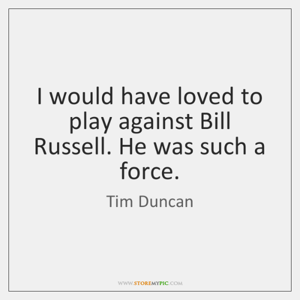 I would have loved to play against Bill Russell. He was such ...
