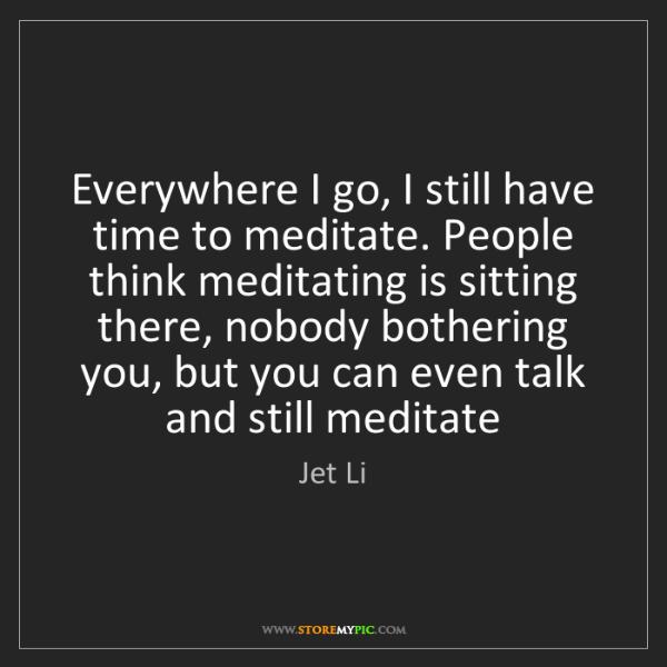 Jet Li: Everywhere I go, I still have time to meditate. People...