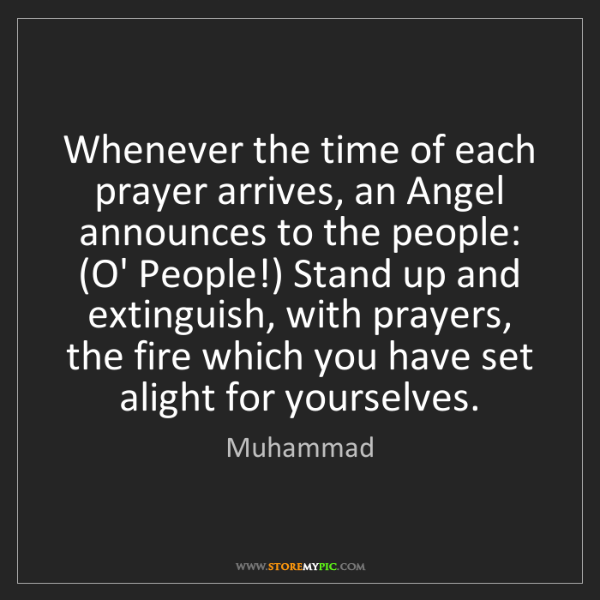 Muhammad: Whenever the time of each prayer arrives, an Angel announces...