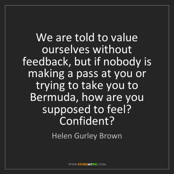 Helen Gurley Brown: We are told to value ourselves without feedback, but...