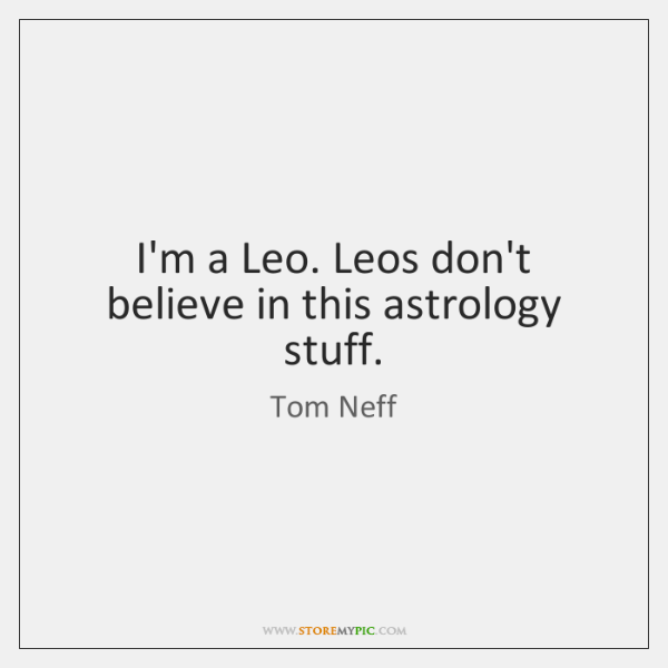 I'm a Leo. Leos don't believe in this astrology stuff.