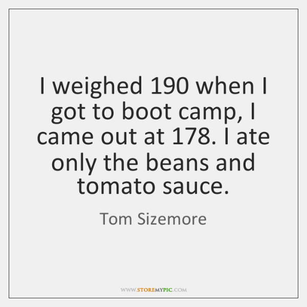 I weighed 190 when I got to boot camp, I came out at 178. ...