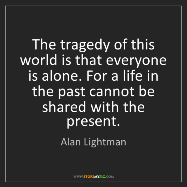 Alan Lightman: The tragedy of this world is that everyone is alone....