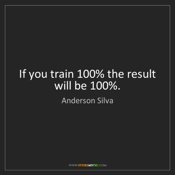 Anderson Silva: If you train 100% the result will be 100%.