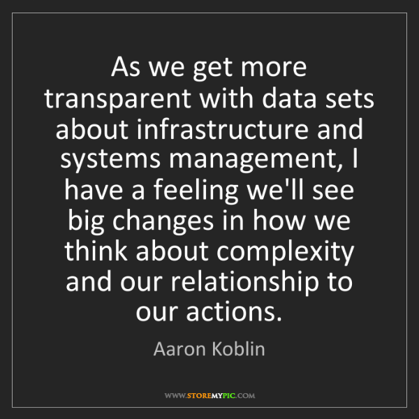 Aaron Koblin: As we get more transparent with data sets about infrastructure...
