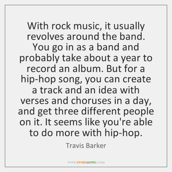 With rock music, it usually revolves around the band. You go in ...