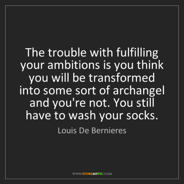 Louis De Bernieres: The trouble with fulfilling your ambitions is you think...