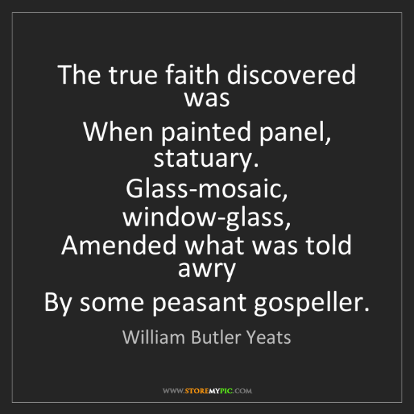 William Butler Yeats: The true faith discovered was   When painted panel, statuary....