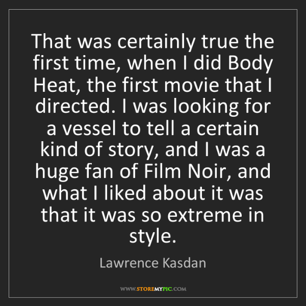 Lawrence Kasdan: That was certainly true the first time, when I did Body...
