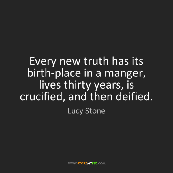 Lucy Stone: Every new truth has its birth-place in a manger, lives...
