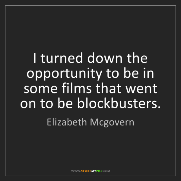 Elizabeth Mcgovern: I turned down the opportunity to be in some films that...
