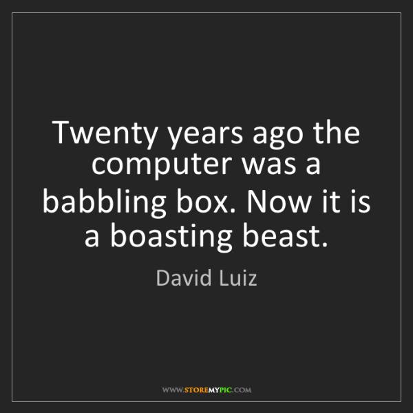 David Luiz: Twenty years ago the computer was a babbling box. Now...