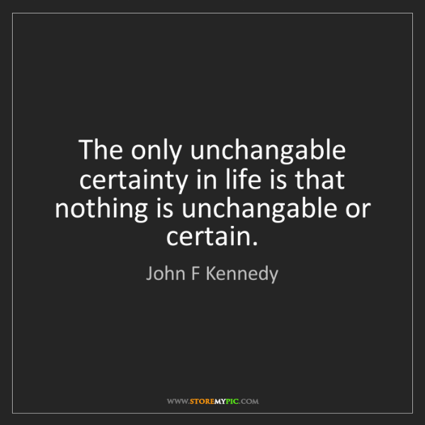 John F Kennedy: The only unchangable certainty in life is that nothing...