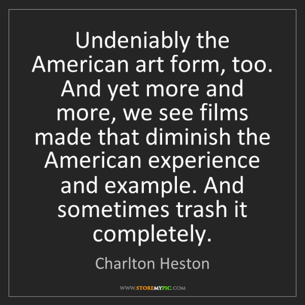 Charlton Heston: Undeniably the American art form, too. And yet more and...