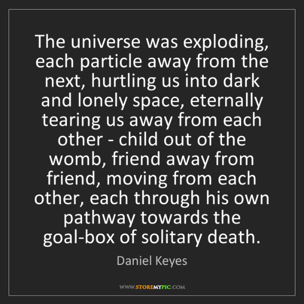 Daniel Keyes: The universe was exploding, each particle away from the...