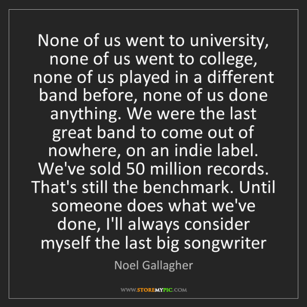 Noel Gallagher: None of us went to university, none of us went to college,...