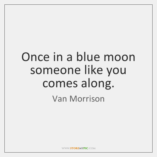 Once in a blue moon someone like you comes along.
