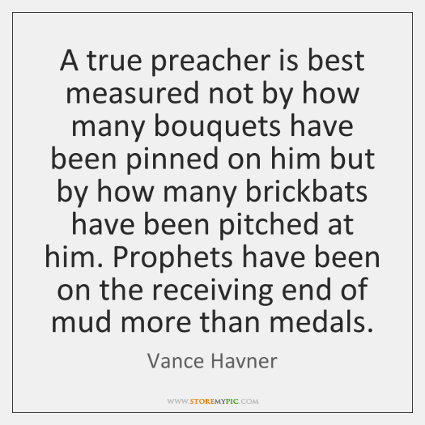 A true preacher is best measured not by how many bouquets have ...