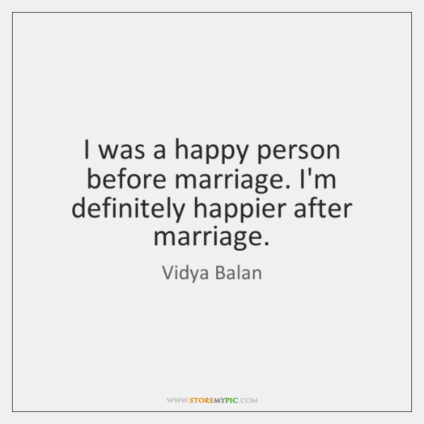 I was a happy person before marriage. I'm definitely happier after marriage.