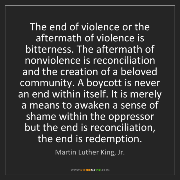 Martin Luther King, Jr.: The end of violence or the aftermath of violence is bitterness....